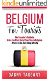 Belgium: For Tourists! - The Traveler's Guide to Make The Most Out of Your Trip to Belgium - Where to Go, Eat, Sleep & Party