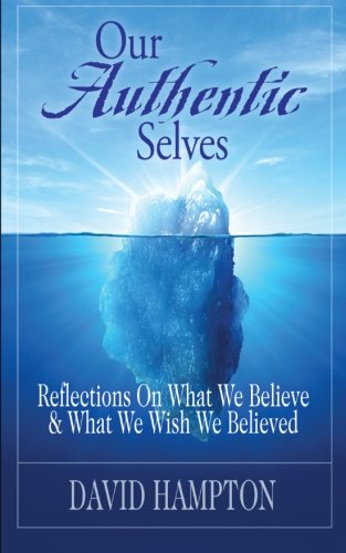 Our Authentic Selves - Reflections on What We Believe & What We Wish We Believed