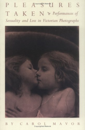 Pleasures Taken: Performances of Sexuality and Loss in Victorian Photographs