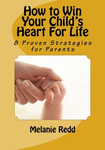 How to Win Your Child's Heart For Life: 8 Proven Strategies for Parents