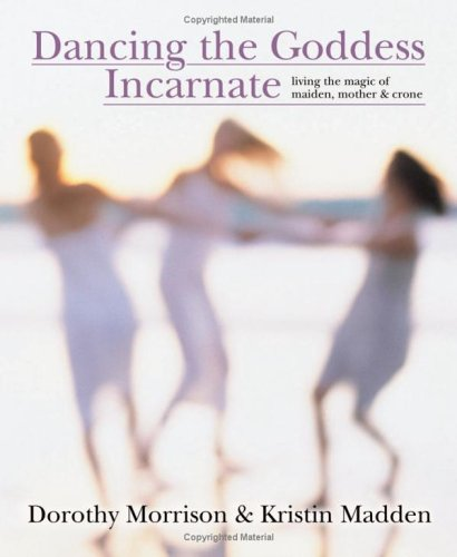 Dancing the Goddess Incarnate: Living the Magic of Maiden, Mother & Crone PDF