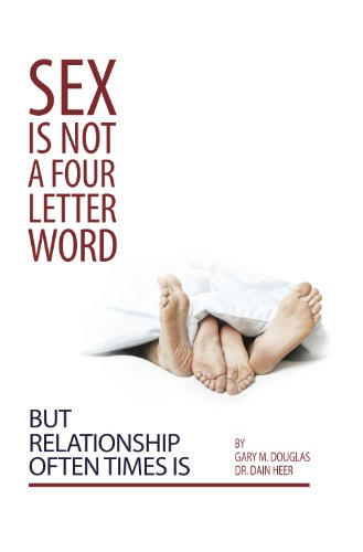 Sex Is Not A Four Letter Word But Relationship Often Times Is, by Gary Douglas, Dr. Dain Heer