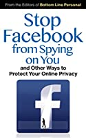 Stop Facebook from Spying on You...: And Other Ways to Protect Your Online Privacy
