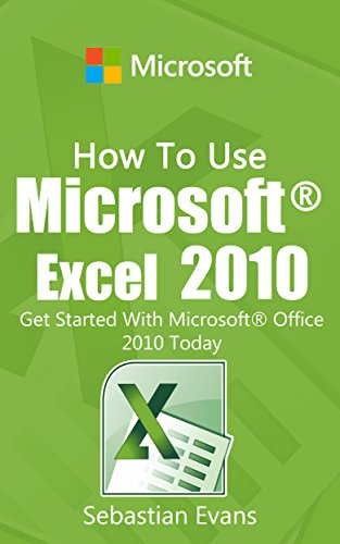 How To Use Microsoft Excel 2010: Get Started With Microsoft Excel 2010 Today (The Microsoft Office Series)