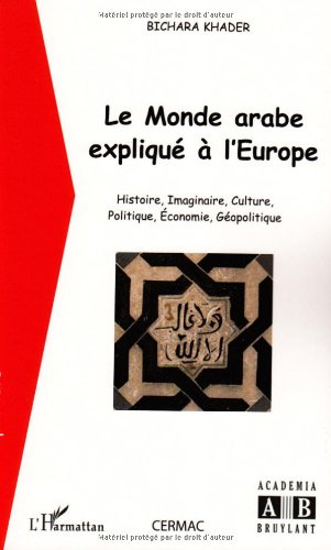 Le monde arabe expliqué à l'Europe : Histoire, imaginaire, culture, politique, économie, géopolitique
