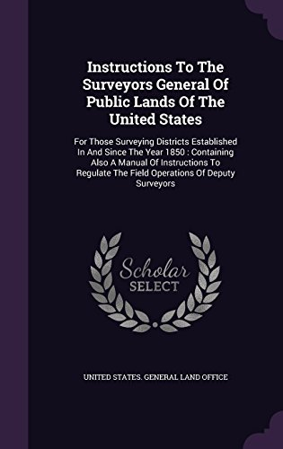 Instructions To The Surveyors General Of Public Lands Of The United States: For Those Surveying Districts Established In And Since The Year 1850 : ... The Field Operations Of Deputy Surveyors