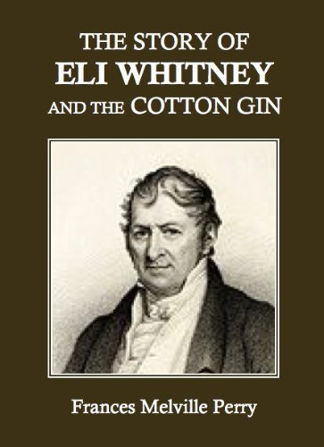 The Story of Eli Whitney and the Cotton Gin, by Frances M. Perry