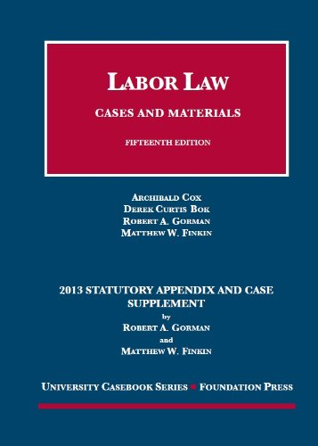 Cox, Bok, Gorman, And Finkin'S Labor Law, Cases And Materials, 15Th Ed., 2013 Statutory Appendix And Case Supplement (University Casebook Series)