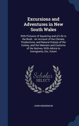 Excursions and Adventures in New South Wales: With Pictures of Squatting and of Life in the Bush : An Account of the Climate, Productions, and Natural ... With Advice to Immigrants, Etc, Volum