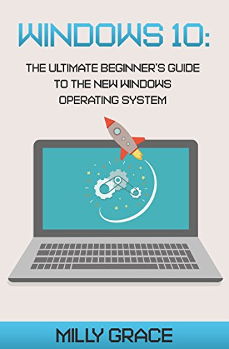 Windows 10: The Ultimate Beginners Guide To The New Windows Operating System