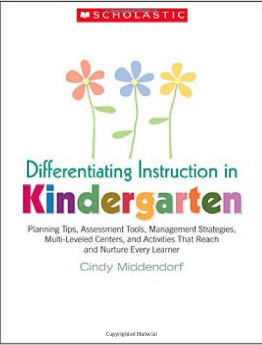 Differentiating Instruction in Kindergarten: Planning Tips, Assessment Tools, Management Strategies, Multi-Leveled Centers, and Activities That Reach and Nurture Every Learner, Cindy Middendorf