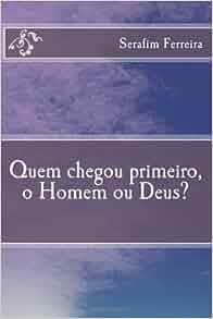 Quem chegou primeiro, o Homem ou Deus? (Portuguese Edition): Serafim