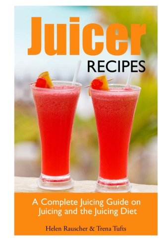 Juicer Recipes: A Complete Juicing Guide on Juicing and the Juicing Diet by Helen Rauscher