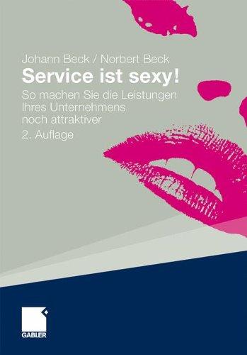 Service ist sexy!: So machen Sie die Leistungen Ihres Unternehmens noch attraktiver