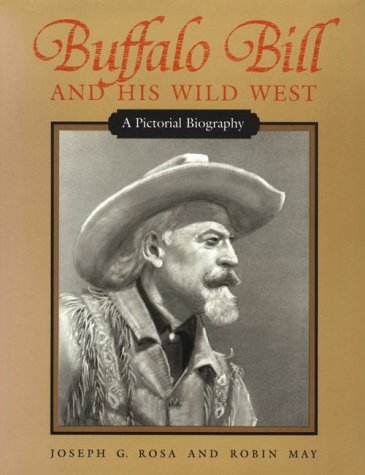 Buffalo Bill and His Wild West : A Pictorial Biography, JOSEPH G. ROSA, ROBIN MAY