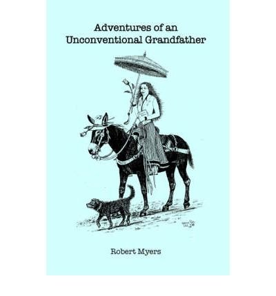 -adventures-of-an-unconventional-grandfather-adventures-of-an-unconventional-grandfather-by-myers-ro