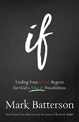 Mark Batterson - If: Trading Your If Only Regrets for God's What If Possibilities