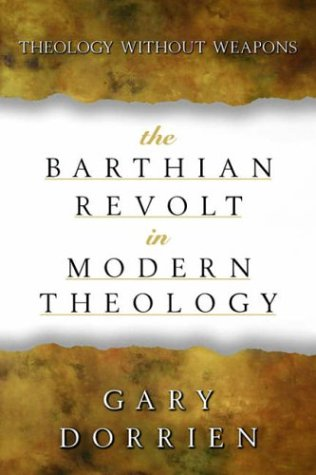The Barthian Revolt in Modern Theology: Theology Without Weapons, GARY DORRIEN