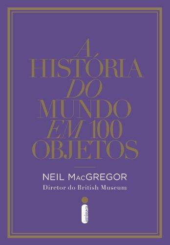 Neil MacGregor - A história do mundo em 100 objetos