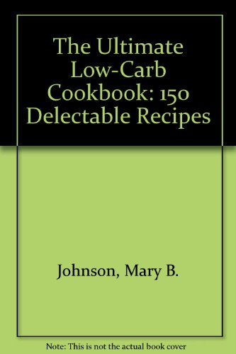 The Ultimate Low-Carb Cookbook: 150 Delectable Recipes by Mary B. Johnson