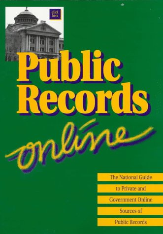Public Records On-line: The National Guide to Private and Government Online Sources of Public Records