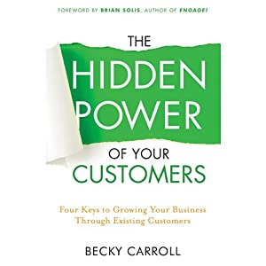 The Hidden Power of Your Customers: 4 Keys to Growing Your Business Through Existing Customers | [Becky Carroll]