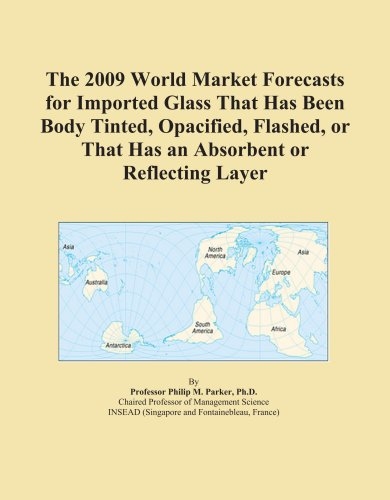 The 2009 World Market Forecasts for Imported Glass That Has Been Body Tinted, Opacified, Flashed, or That Has an Absorbent or Reflecting Layer PDF