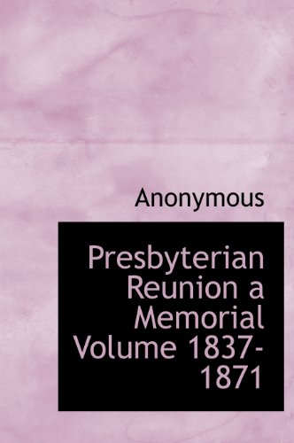 Presbyterian Reunion a Memorial Volume 1837-1871
