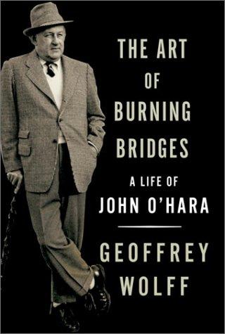 Art of Burning Bridges : A Life of John OHara, GEOFFREY WOLFF