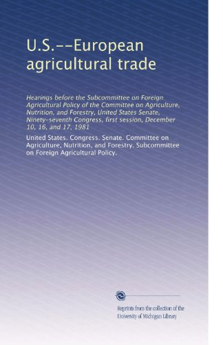 U.S.--European Agricultural Trade: Hearings Before The Subcommittee On Foreign Agricultural Policy Of The Committee On Agriculture, Nutrition, And ... First Session, December 10, 16, And 17, 1981