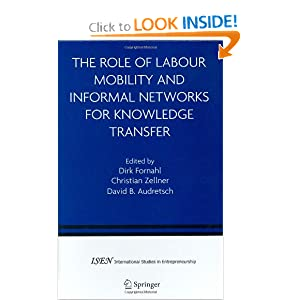 The Role of Labour Mobility and Informal Networks for Knowledge Transfer (International Studies in Entrepreneurship) Dirk Fornahl, Christian Zellner and David B. Audretsch