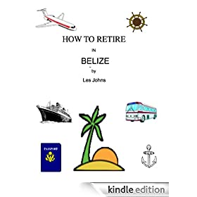 How to Retire in Belize (How to Retire in ....... Book 1)