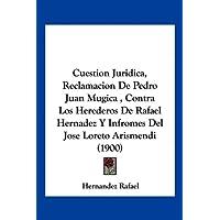 Cuestion Juridica, Reclamacion de Pedro Juan Mugica, Contra Los Herederos de Rafael Hernadez y Infromes del Jose...
