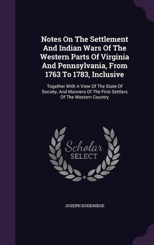 Notes On The Settlement And Indian Wars Of The Western Parts Of Virginia And Pennsylvania, From 1763 To 1783, Inclusive: Together With A View Of The ... Of The First Settlers Of The Western Country