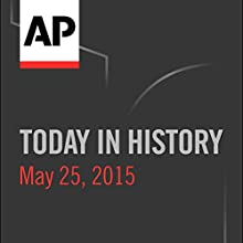 Today in History: May 25, 2015  by Associated Press Narrated by Camille Bohannon