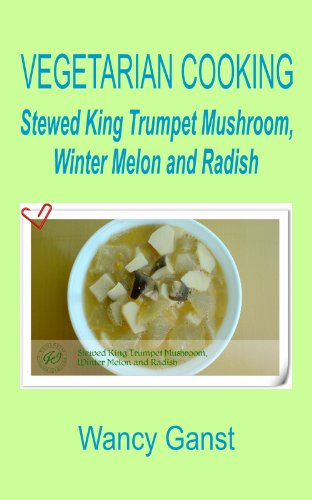 Vegetarian Cooking: Stewed King Trumpet Mushroom, Winter Melon And Radish (Vegetarian Cooking - Vegetables With Dairy Product, Egg Or Honey Book 29)