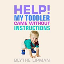 Help! My Toddler Came Without Instructions: Practical Tips for Parenting a Happy One, Two and Three Year Old (       UNABRIDGED) by Blythe Lipman Narrated by Caroline Miller