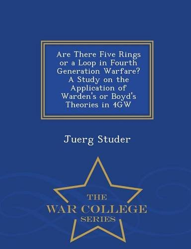 Are There Five Rings or a Loop in Fourth Generation Warfare? A Study on the Application of Warden's or Boyd's Theories in 4GW - War College Series