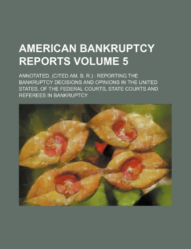 American bankruptcy reports Volume 5; annotated, (cited Am. B. R.)  reporting the bankruptcy decisions and opinions in the United States, of the federal courts, state courts and referees in bankruptcy