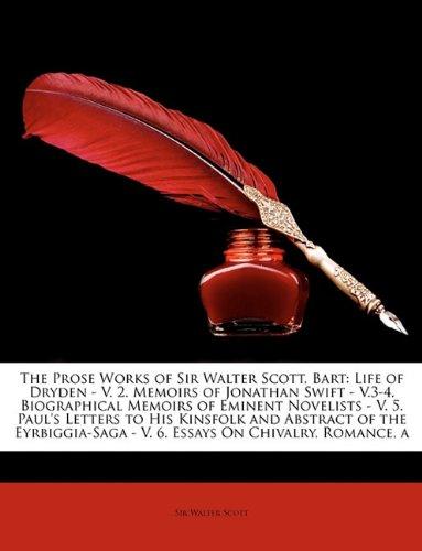 The Prose Works of Sir Walter Scott, Bart: Life of Dryden - V. 2. Memoirs of Jonathan Swift - V.3-4. Biographical Memoirs of Eminent Novelists - V. 5. ... - V. 6. Essays On Chivalry, Romance, a