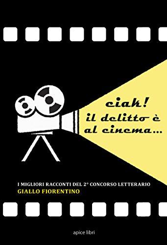 Ciak! Il delitto è al cinema... I migliori racconti del 2º concorso letterario «Giallo fiorentino»