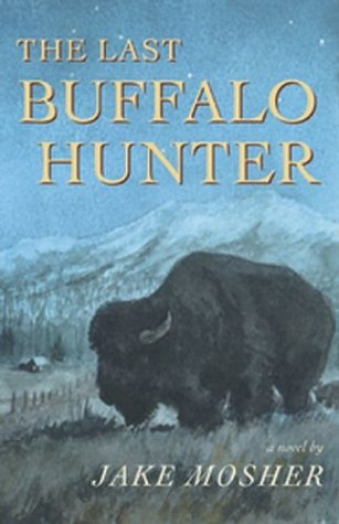 The Last Buffalo Hunter: A Novel, Jake Mosher