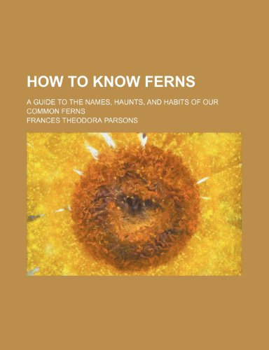 How to know ferns; a guide to the names, haunts, and habits of our common ferns
