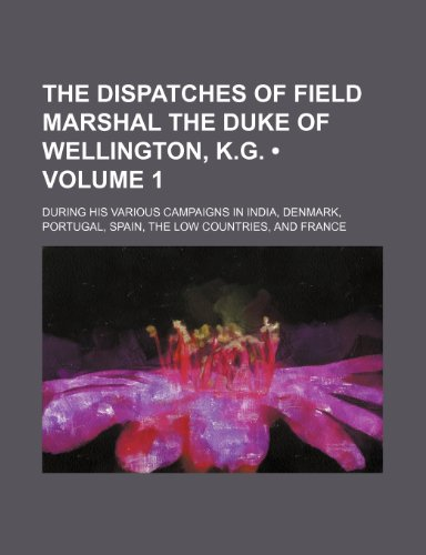 The Dispatches of Field Marshal the Duke of Wellington, K.g. (Volume 1); During His Various Campaigns in India, Denmark, Portugal, Spain, the Low Countries, and France