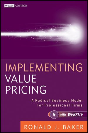 Implementing Value Pricing: A Radical Business Model for Professional Firms (Wiley Professional Advisory Services)