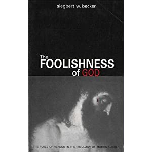 The Foolishness of God: The Place of Reason in the Theology of Martin Luther