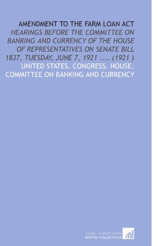 Amendment to the Farm Loan Act: Hearings Before the Committee on Banking and Currency of the House of Representatives on Senate Bill 1837, Tuesday, June 7, 1921 .... (1921 )
