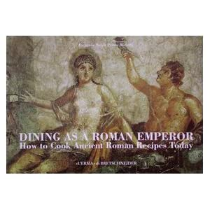 Dining as a Roman emperor : how to cook ancient Roman recipes today
