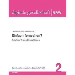 Einfach fernsehen?: Zur Zukunft des Bewegtbildes (Schriftenreihe zur digitalen Gesellschaft NRW)