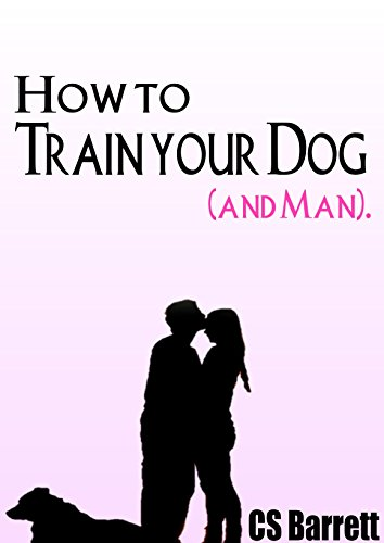 CS Barrett - HOW TO TRAIN YOUR DOG (and man).: Becoming Best Friends (The Secret to Love that Lasts)